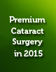 Premium Cataract Surgery in 2015: Advances in Technique, Technology, and Premium IOL Materials